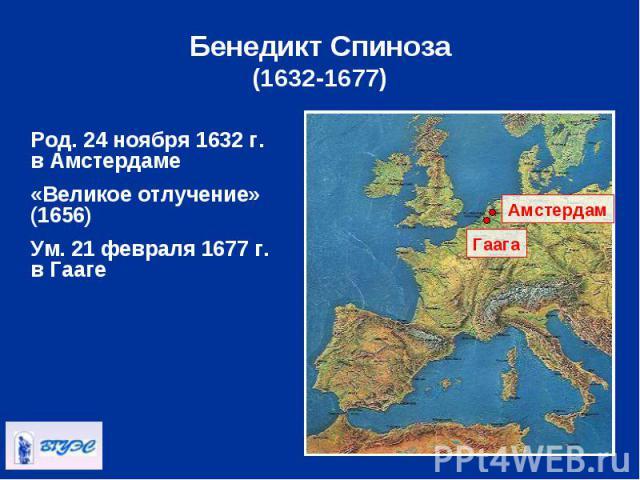 Род. 24 ноября 1632 г. в Амстердаме Род. 24 ноября 1632 г. в Амстердаме «Великое отлучение» (1656) Ум. 21 февраля 1677 г. в Гааге