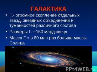 ГАЛАКТИКА Г.- огромное скопление отдельных звезд, звездных объединений и туманно