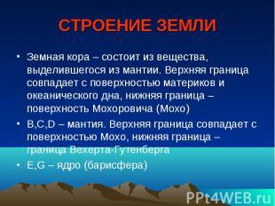СТРОЕНИЕ ЗЕМЛИ Земная кора – состоит из вещества, выделившегося из мантии. Верхн
