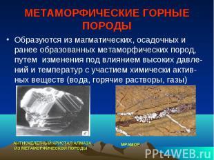 МЕТАМОРФИЧЕСКИЕ ГОРНЫЕ ПОРОДЫ Образуются из магматических, осадочных и ранее обр