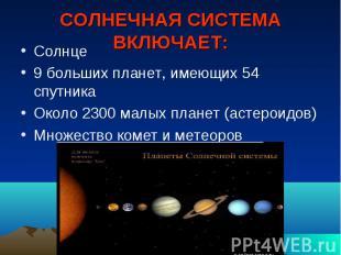 СОЛНЕЧНАЯ СИСТЕМА ВКЛЮЧАЕТ: Солнце 9 больших планет, имеющих 54 спутника Около 2
