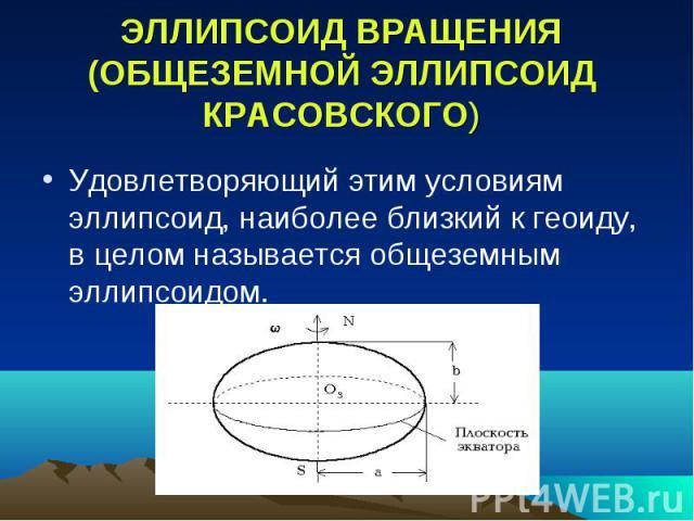 ЭЛЛИПСОИД ВРАЩЕНИЯ (ОБЩЕЗЕМНОЙ ЭЛЛИПСОИД КРАСОВСКОГО) Удовлетворяющий этим условиям эллипсоид, наиболее близкий к геоиду, в целом называется общеземным эллипсоидом.