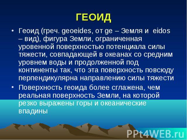 ГЕОИД Геоид (греч. geoeides, от ge – Земля и eidos – вид), фигура Земли, ограниченная уровенной поверхностью потенциала силы тяжести, совпадающей в океанах со средним уровнем воды и продолженной под континенты так, что эта поверхность повсюду перпен…