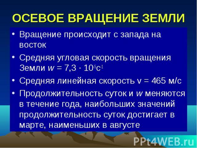 ОСЕВОЕ ВРАЩЕНИЕ ЗЕМЛИ Вращение происходит с запада на восток Средняя угловая скорость вращения Земли w = 7,3 ∙ 10-5с-1 Средняя линейная скорость v = 465 м/с Продолжительность суток и w меняются в течение года, наибольших значений продолжительность с…