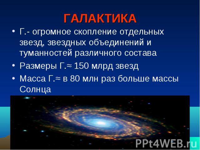 ГАЛАКТИКА Г.- огромное скопление отдельных звезд, звездных объединений и туманностей различного состава Размеры Г.≈ 150 млрд звезд Масса Г.≈ в 80 млн раз больше массы Солнца