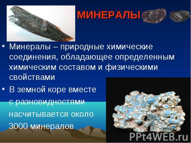 МИНЕРАЛЫ Минералы – природные химические соединения, обладающее определенным химическим составом и физическими свойствами В земной коре вместе с разновидностями насчитывается около 3000 минералов
