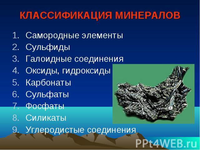 КЛАССИФИКАЦИЯ МИНЕРАЛОВ Самородные элементы Сульфиды Галоидные соединения Оксиды, гидроксиды Карбонаты Сульфаты Фосфаты Силикаты Углеродистые соединения
