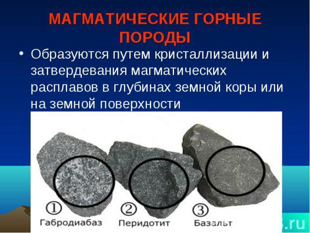 МАГМАТИЧЕСКИЕ ГОРНЫЕ ПОРОДЫ Образуются путем кристаллизации и затвердевания магматических расплавов в глубинах земной коры или на земной поверхности