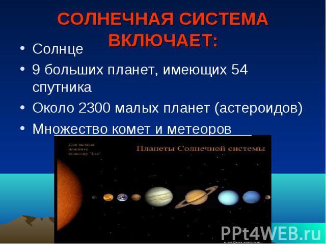 СОЛНЕЧНАЯ СИСТЕМА ВКЛЮЧАЕТ: Солнце 9 больших планет, имеющих 54 спутника Около 2300 малых планет (астероидов) Множество комет и метеоров