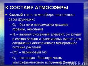 К СОСТАВУ АТМОСФЕРЫ Каждый газ в атмосфере выполняет свои функции: О2 – без него