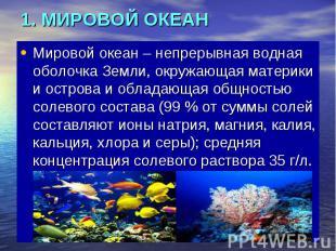 1. МИРОВОЙ ОКЕАН Мировой океан – непрерывная водная оболочка Земли, окружающая м