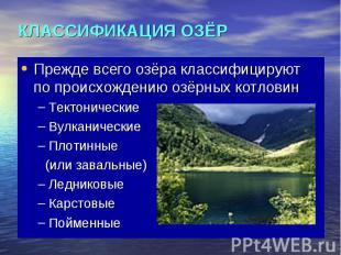 КЛАССИФИКАЦИЯ ОЗЁР Прежде всего озёра классифицируют по происхождению озёрных ко