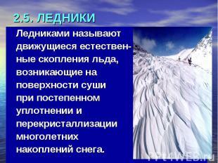 2.5. ЛЕДНИКИ Ледниками называют движущиеся естествен- ные скопления льда, возник