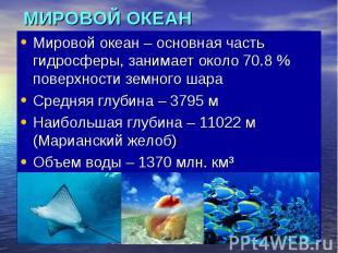 МИРОВОЙ ОКЕАН Мировой океан – основная часть гидросферы, занимает около 70.8 % п