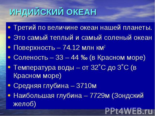 ИНДИЙСКИЙ ОКЕАН Третий по величине океан нашей планеты. Это самый теплый и самый соленый океан Поверхность – 74.12 млн км2 Соленость – 33 – 44 ‰ (в Красном море) Температура воды – от 32˚С до 3˚С (в Красном море) Средняя глубина – 3710м Наибольшая г…