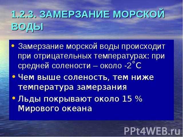 1.2.3. ЗАМЕРЗАНИЕ МОРСКОЙ ВОДЫ Замерзание морской воды происходит при отрицательных температурах: при средней солености – около -2˚С Чем выше соленость, тем ниже температура замерзания Льды покрывают около 15 % Мирового океана