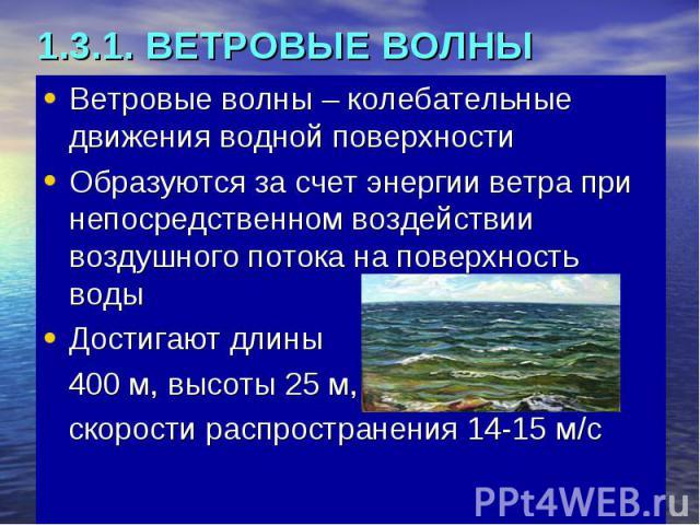1.3.1. ВЕТРОВЫЕ ВОЛНЫ Ветровые волны – колебательные движения водной поверхности Образуются за счет энергии ветра при непосредственном воздействии воздушного потока на поверхность воды Достигают длины 400 м, высоты 25 м, скорости распространения 14-15 м/с