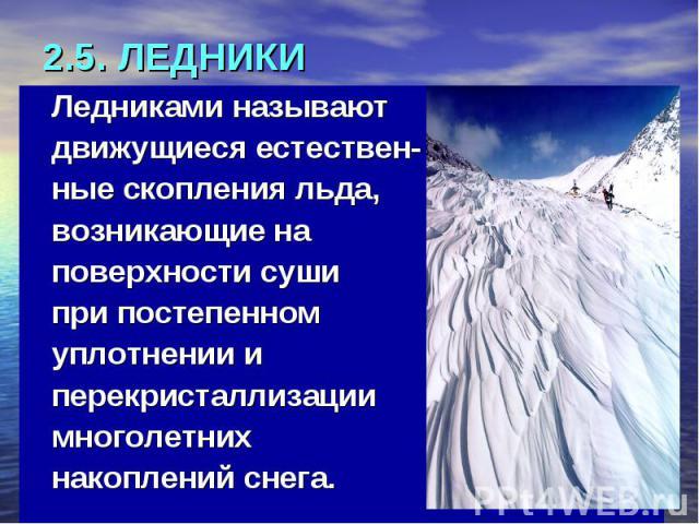 2.5. ЛЕДНИКИ Ледниками называют движущиеся естествен- ные скопления льда, возникающие на поверхности суши при постепенном уплотнении и перекристаллизации многолетних накоплений снега.