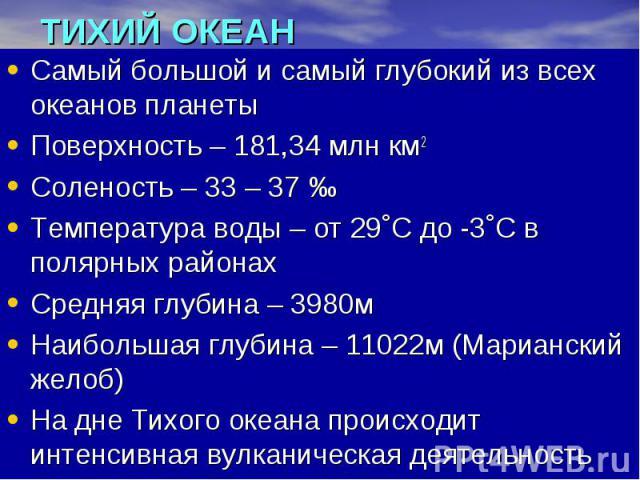 ТИХИЙ ОКЕАН Самый большой и самый глубокий из всех океанов планеты Поверхность – 181,34 млн км2 Соленость – 33 – 37 ‰ Температура воды – от 29˚С до -3˚С в полярных районах Средняя глубина – 3980м Наибольшая глубина – 11022м (Марианский желоб) На дне…