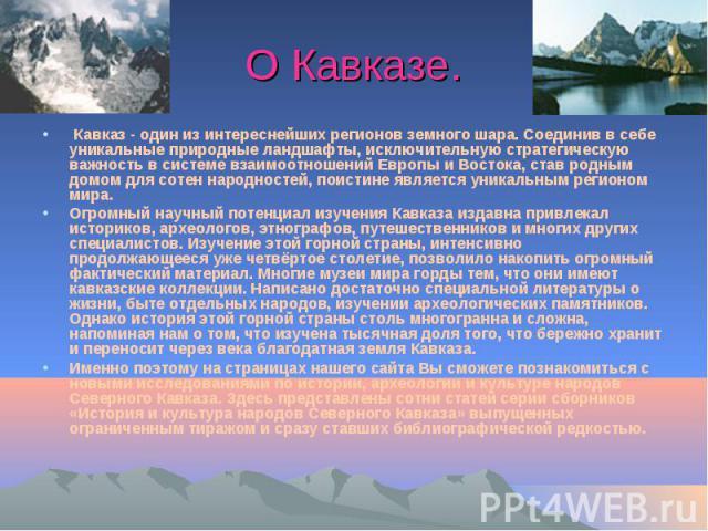 О Кавказе. Кавказ - один из интереснейших регионов земного шара. Соединив в себе уникальные природные ландшафты, исключительную стратегическую важность в системе взаимоотношений Европы и Востока, став родным домом для сотен народностей, поисти…