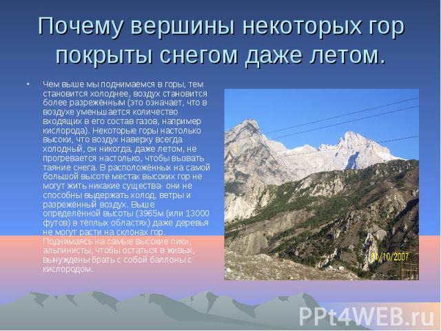 Почему вершины некоторых гор покрыты снегом даже летом. Чем выше мы поднимаемся в горы, тем становится холоднее, воздух становится более разрежённым (это означает, что в воздухе уменьшается количество входящих в его состав газов, например кислорода)…