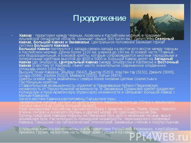 Кавказ - территория между Черным, Азовским и Каспийским морями, в пределах Альпийской складчатой области, занимает свыше 500 тысяч км2. Делится на Северный Кавказ, Большой Кавказ и Закавказье. Центральное положение занимает горная система Большого К…
