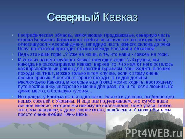 Северный Кавказ Географическая область, включающая Предкавказье, северную часть склона Большого Кавказского хребта, исключая его восточную часть, относящуюся к Азербайджану, западную часть южного склона до реки Псоу, по которой проходит граница межд…