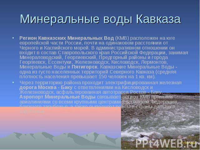 Минеральные воды Кавказа Регион Кавказских Минеральных Вод (КМВ) расположен на юге европейской части России, почти на одинаковом расстоянии от Черного и Каспийского морей. В административном отношении он входит в состав Ставропольского края Российск…