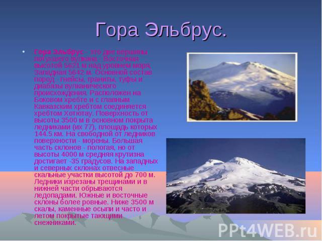 Гора Эльбрус. Гора Эльбрус - это две вершины потухшего вулкана - Восточная высотой 5621 м над уровнем моря, Западная 5642 м. Основной состав пород - гнейсы, граниты, туфы и диабазы вулканического происхождения. Расположен на Боковом хребте и с главн…