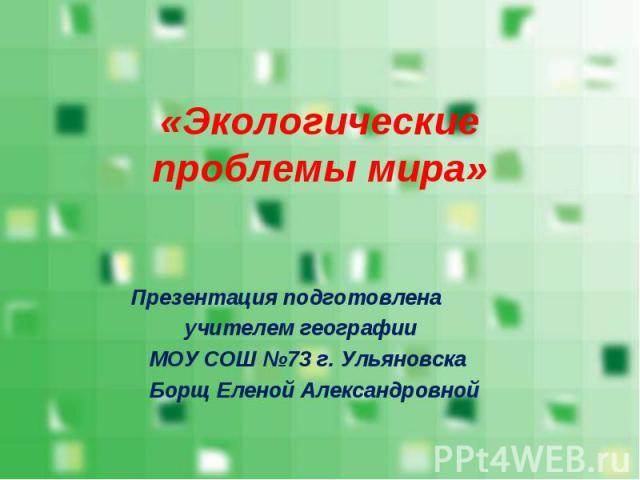 Презентация подготовлена Презентация подготовлена учителем географии МОУ СОШ №73 г. Ульяновска Борщ Еленой Александровной