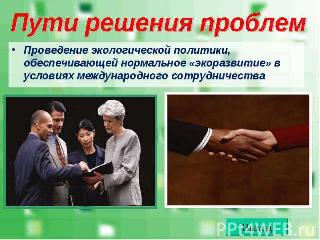 Проведение экологической политики, обеспечивающей нормальное «экоразвитие» в условиях международного сотрудничества Проведение экологической политики, обеспечивающей нормальное «экоразвитие» в условиях международного сотрудничества