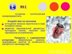 951 Аспартам - синтетический сахарозамеиитель. Воздействие на организм: истощени
