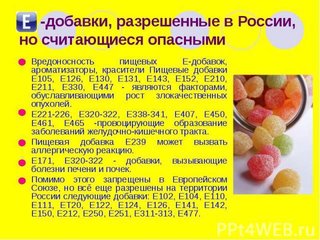 -добавки, разрешенные в России, но считающиеся опасными Вредоносность пищевых Е-добавок, ароматизаторы, красители Пищевые добавки Е105, Е126, Е130, Е131, Е143, Е152, Е210, Е211, Е330, Е447 - являются факторами, обуславливающими рост злокачественных …