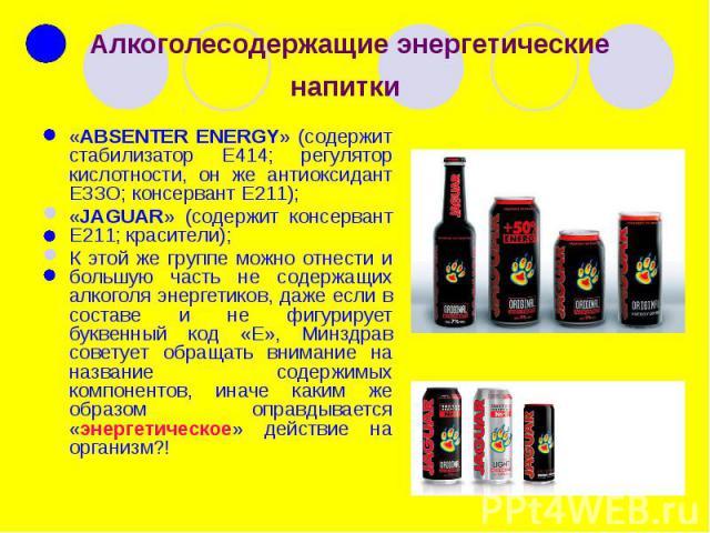 Алкоголесодержащие энергетические напитки «ABSENTER ENERGY» (содержит стабилизатор Е414; регулятор кислотности, он же антиоксидант ЕЗЗО; консервант Е211); «JAGUAR» (содержит консервант Е211; красители); К этой же группе можно отнести и большую часть…