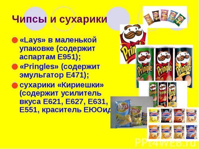 Чипсы и сухарики «Lays» в маленькой упаковке (содержит аспартам Е951); «Pringles» (содержит эмульгатор Е471); сухарики «Кириешки» (содержит усилитель вкуса Е621, Е627, Е631, Е551, краситель ЕЮОидр.).
