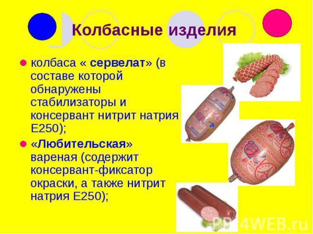 Колбасные изделия колбаса « сервелат» (в составе которой обнаружены стабилизаторы и консервант нитрит натрия Е250); «Любительская» вареная (содержит консервант-фиксатор окраски, а также нитрит натрия Е250);