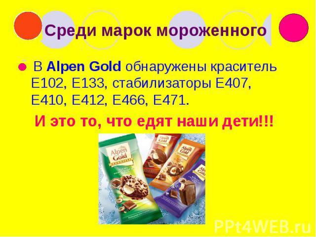 Среди марок мороженного В Alpen Gold обнаружены краситель Е102, Е133, стабилизаторы Е407, Е410, Е412, Е466, Е471. И это то, что едят наши дети!!!