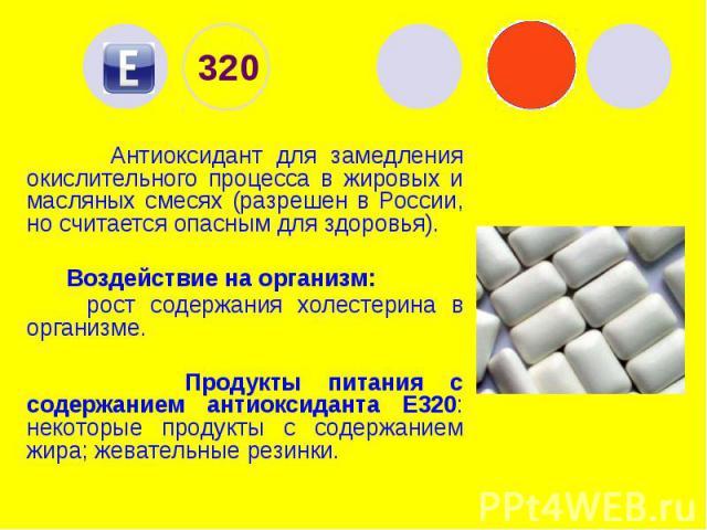 320 Антиоксидант для замедления окислительного процесса в жировых и масляных смесях (разрешен в России, но считается опасным для здоровья). Воздействие на организм: рост содержания холестерина в организме. Продукты питания с содержанием антиоксидант…