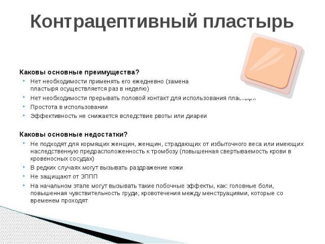 Контрацептивный пластырь Каковы основные преимущества? Нет необходимости применять его ежедневно (замена пластыря осуществляется раз в неделю) Нет необходимости прерывать половой контакт для использования пластыря Простота в использовании Эффективно…