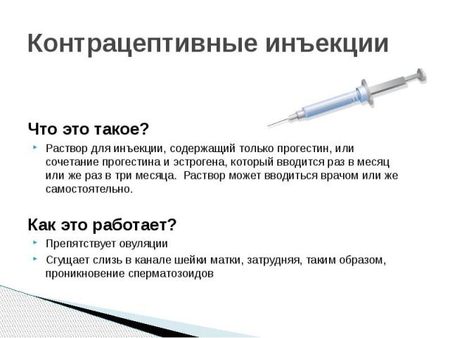 Контрацептивные инъекции Что это такое? Раствор для инъекции, содержащий только прогестин, или сочетание прогестина и эстрогена, который вводится раз в месяц или же раз в три месяца. Раствор может вводиться врачом или же самостоятельно. Как это рабо…