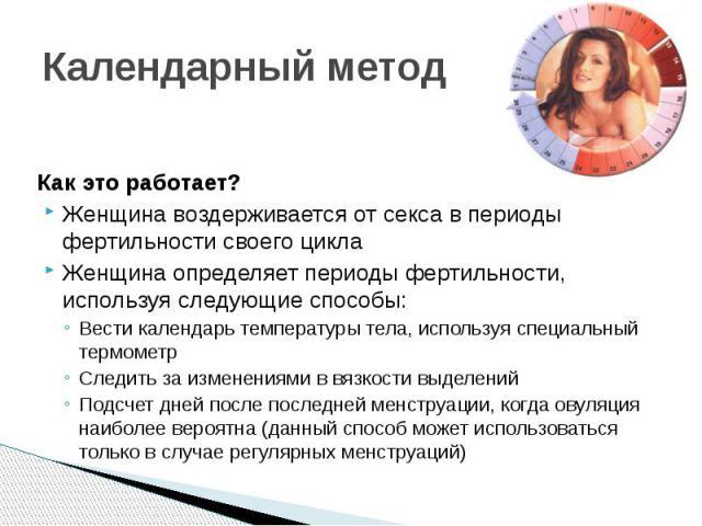 Календарный метод Как это работает? Женщина воздерживается от секса в периоды фертильности своего цикла Женщина определяет периоды фертильности, используя следующие способы: Вести календарь температуры тела, используя специальный термометр Следить з…