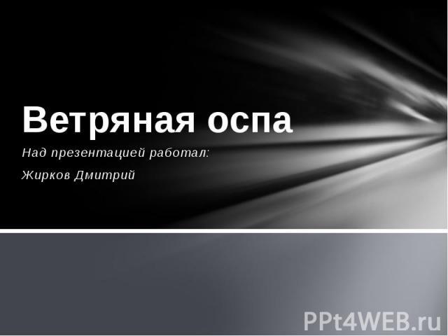 Ветряная оспа Над презентацией работал: Жирков Дмитрий