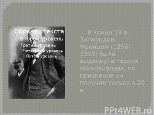 В конце 19 в. Зигмундом Фрейдом (1856-1939) была выдвинута теория психоанализа,