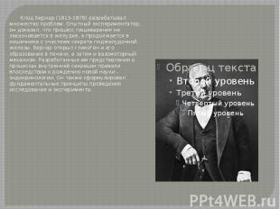 Клод Бернар (1813-1878) разрабатывал множество проблем. Опытный экспериментатор,