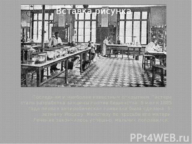 Последним и наиболее известным открытием Пастера стала разработка вакцины против бешенства. 6 июля 1885 года первая антирабическая прививка была сделана 9-летнему Иосифу Мейстеру по просьбе его матери. Лечение закончилось успешно, мальчи…