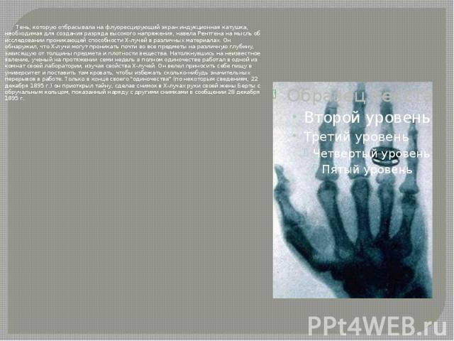 Тень, которую отбрасывала на флуоресцирующий экран индукционная катушка, необходимая для создания разряда высокого напряжения, навела Рентгена на мысль об исследовании проникающей способности Х-лучей в различных материалах. Он обнаружил, что Х-лучи …