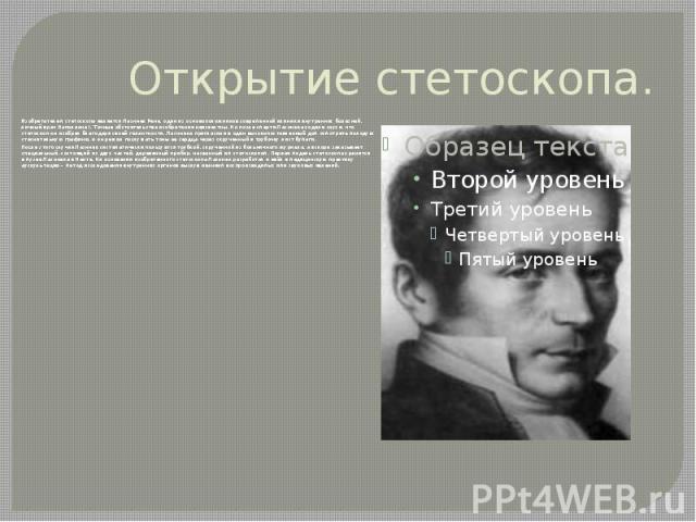Открытие стетоскопа. Изобретателем стетоскопа является Лаэннек Рене, один из основоположников современной клиники внутренних болезней, личный врач Наполеона I. Точные обстоятельства изобретения неизвестны. Но после смерти Лаэннека ходили слухи, что …