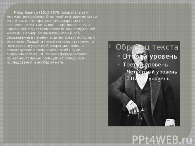 Клод Бернар (1813-1878) разрабатывал множество проблем. Опытный экспериментатор, он доказал, что процесс пищеварения не заканчивается в желудке, а продолжается в кишечнике с участием секрета поджелудочной железы. Бернар открыл гликоген и его образов…