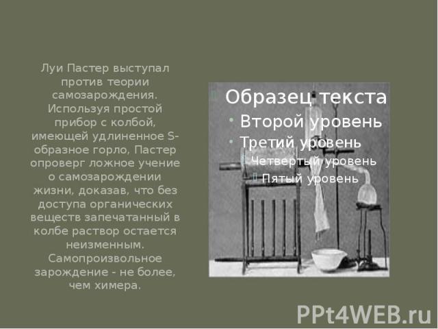Луи Пастер выступал против теории самозарождения. Используя простой прибор с колбой, имеющей удлиненное S-образное горло, Пастер опроверг ложное учение о самозарождении жизни, доказав, что без доступа органических веществ запечатанный в колбе раство…