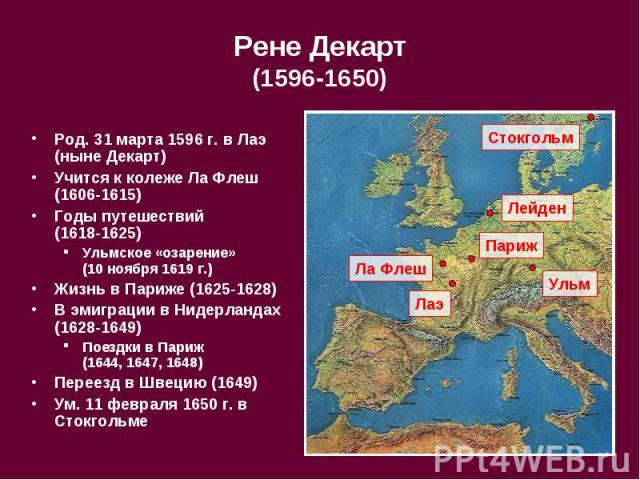 Рене Декарт (1596-1650) Род. 31 марта 1596 г. в Лаэ (ныне Декарт) Учится к колеже Ла Флеш (1606-1615) Годы путешествий (1618-1625) Ульмское «озарение» (10 ноября 1619 г.) Жизнь в Париже (1625-1628) В эмиграции в Нидерландах (1628-1649) Поездки в Пар…